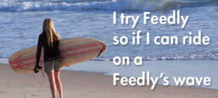 I try Feedly so if I can ride on a Feedly's wave