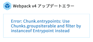 [Webpack4 アップデートエラー] Error: Chunk.entrypoints: Use Chunks.groupsIterable and filter by instanceof Entrypoint instead